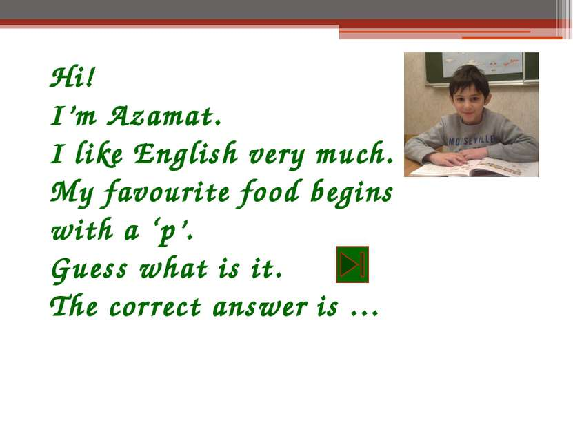 Hi! I'm Azamat. I like English very much. My favourite food begins with a 'p'...