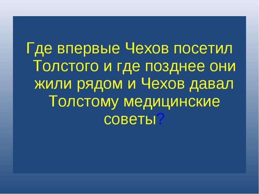 Где впервые Чехов посетил Толстого и где позднее они жили рядом и Чехов давал...