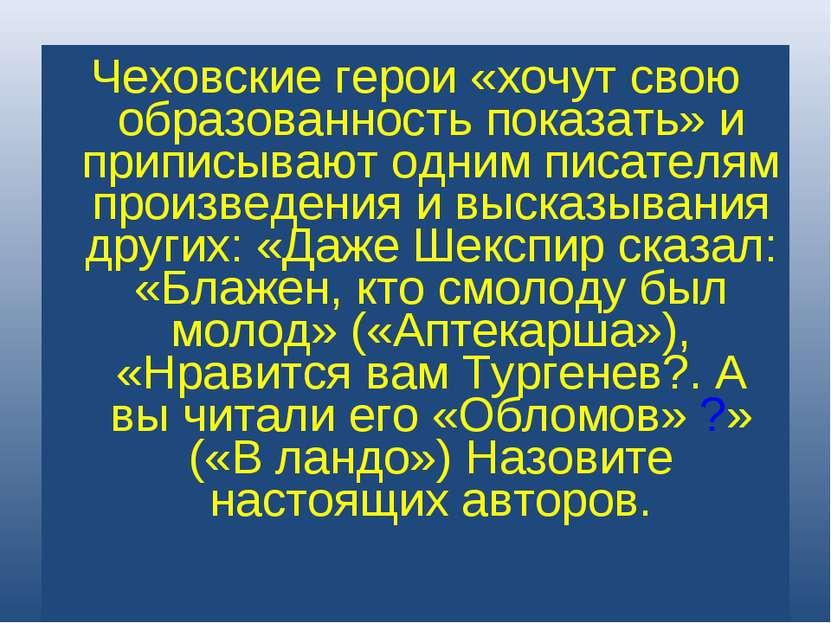 Чеховские герои «хочут свою образованность показать» и приписывают одним писа...