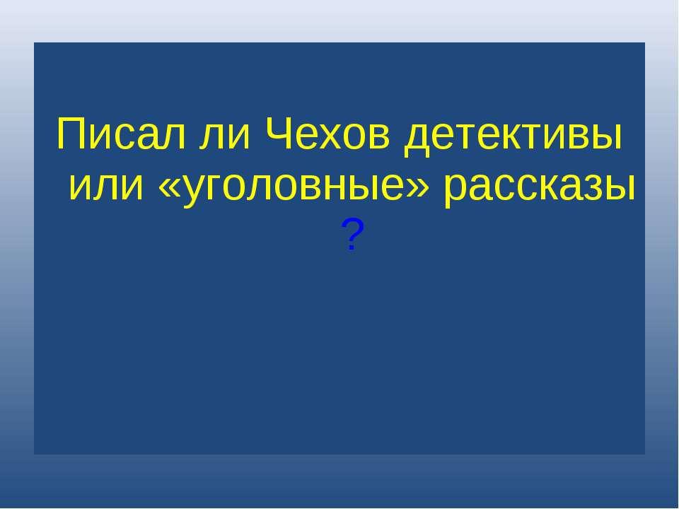 Писал ли Чехов детективы или «уголовные» рассказы?