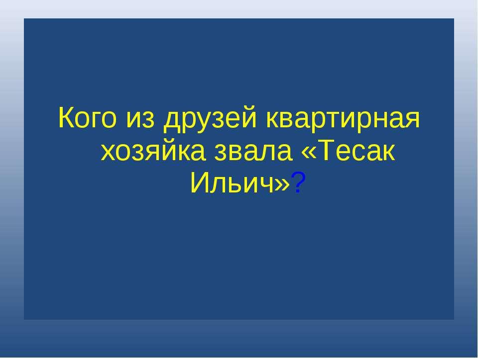 Кого из друзей квартирная хозяйка звала «Тесак Ильич»?