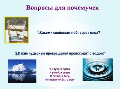 Вопросы для почемучек 1.Какими свойствами обладает вода? 2.Какие чудесные пре...