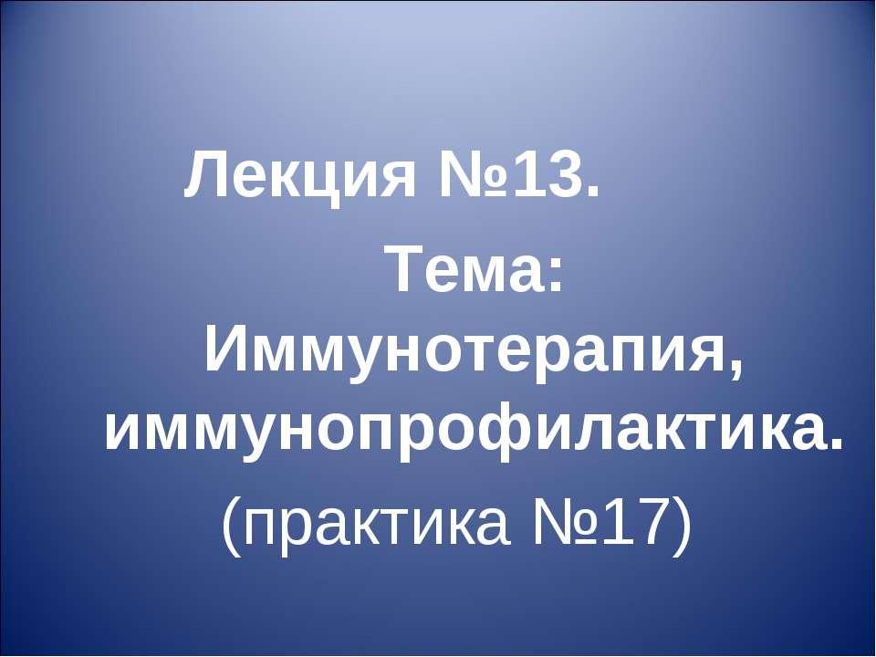 Лекция №13. Тема: Иммунотерапия, иммунопрофилактика. (практика №17)