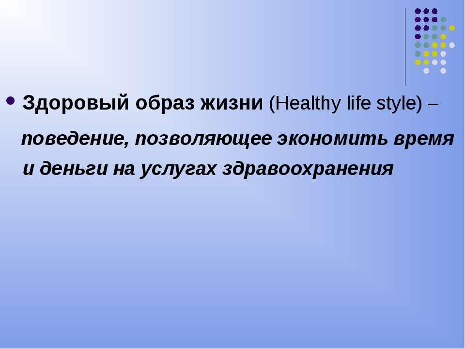 Здоровый образ жизни (Healthy life style) – поведение, позволяющее экономить ...
