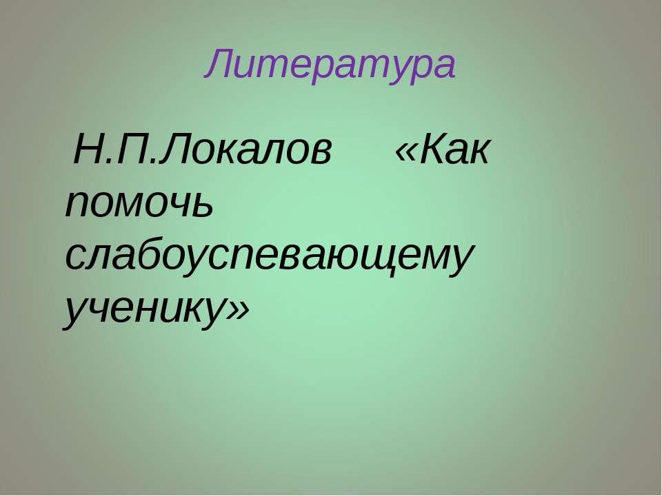 Литература Н.П.Локалов «Как помочь слабоуспевающему ученику»