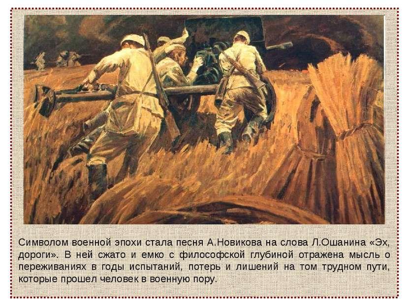 Символом военной эпохи стала песня А.Новикова на слова Л.Ошанина «Эх, дороги»...