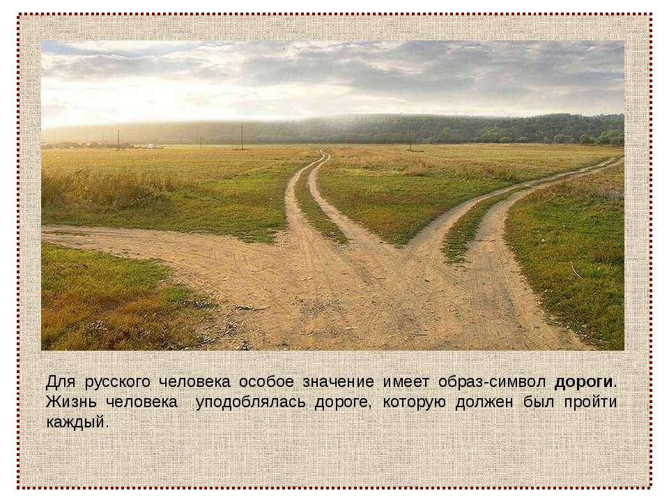 Для русского человека особое значение имеет образ-символ дороги. Жизнь челове...