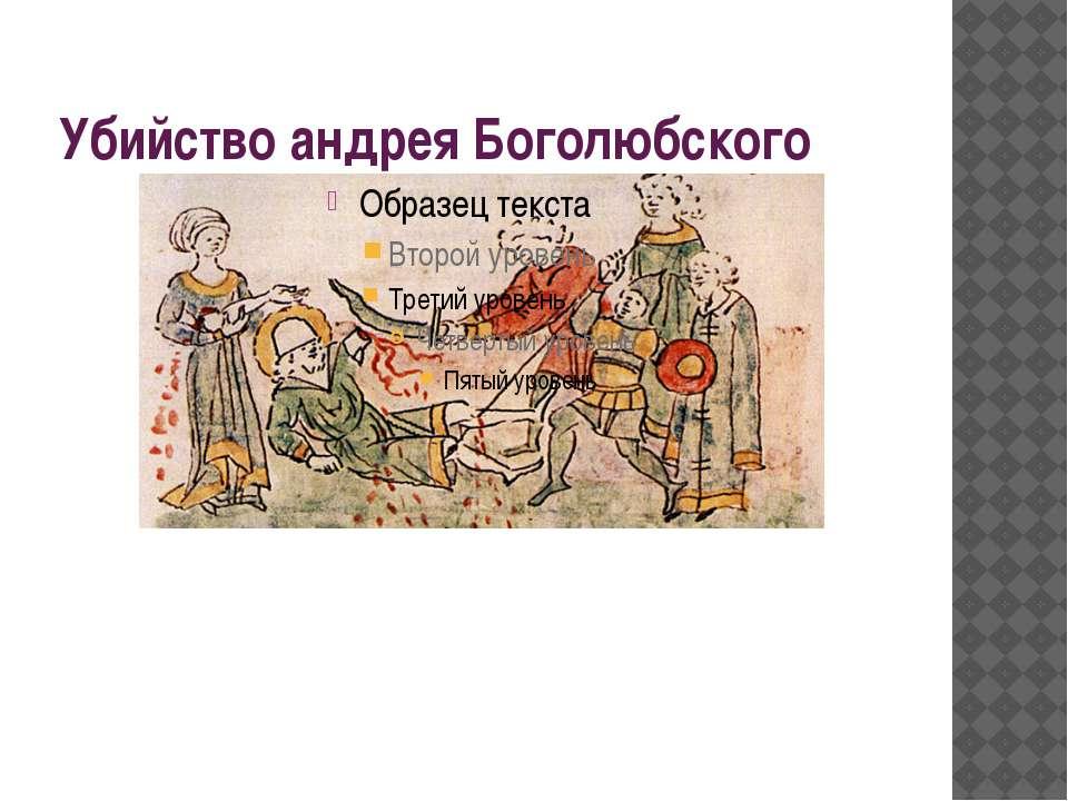 Убийство андрея Боголюбского В своих покоях Андрей был изрублен мечами. На сл...
