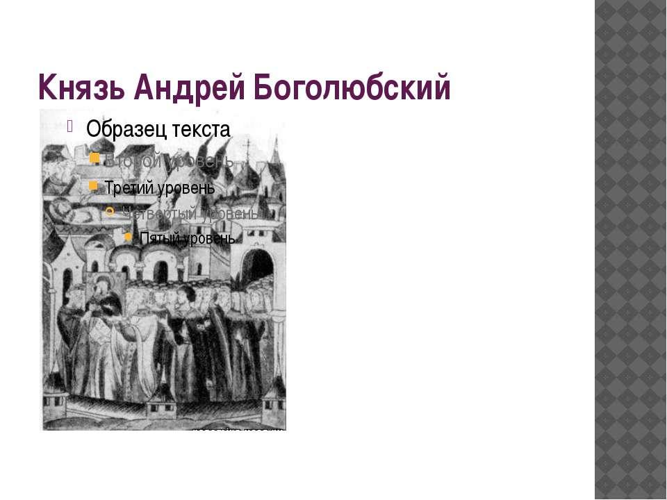Князь Андрей Боголюбский В 1157 г. на престол в Ростово- суздальском княжеств...