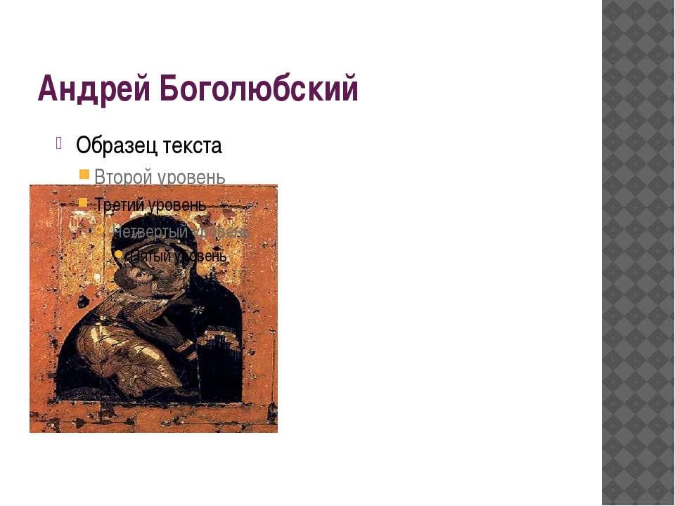 Андрей Боголюбский Уезжая из Вышгорода Андрей забрал с собой одну из киевских...