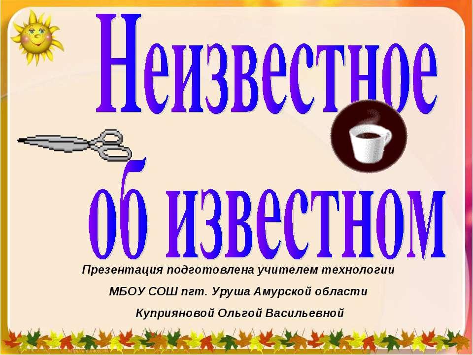 Презентация подготовлена учителем технологии МБОУ СОШ пгт. Уруша Амурской обл...