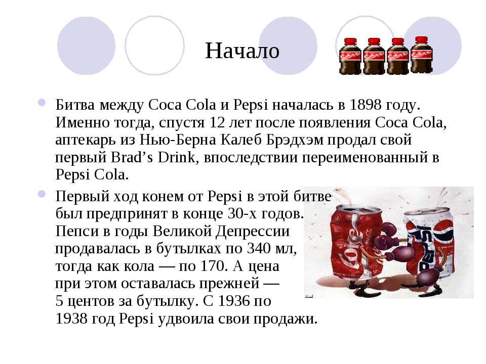 Начало Битва между Coca Cola и Pepsi началась в 1898 году. Именно тогда, спус...