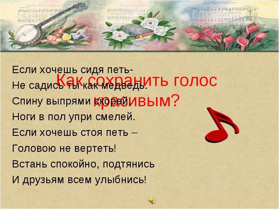 Как сохранить голос красивым? Если хочешь сидя петь- Не садись ты как медведь...