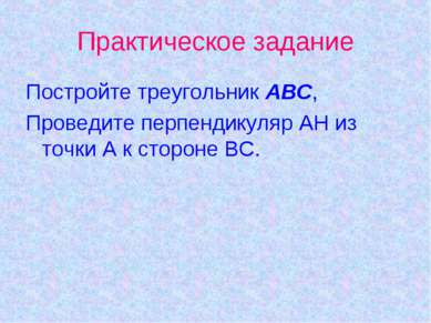 Практическое задание Постройте треугольник АВС, Проведите перпендикуляр АН из...