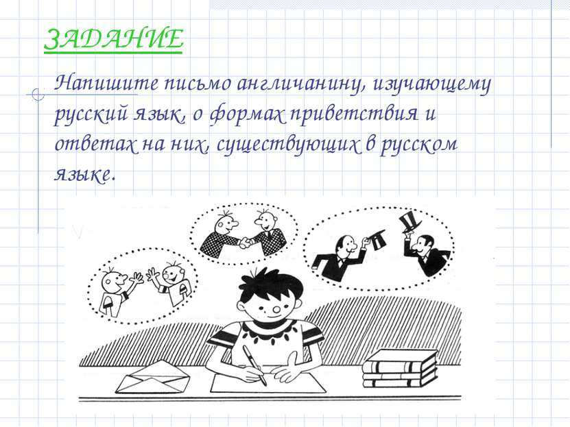 ЗАДАНИЕ Напишите письмо англичанину, изучающему русский язык, о формах привет...