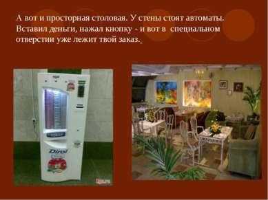 А вот и просторная столовая. У стены стоят автоматы. Вставил деньги, нажал кн...