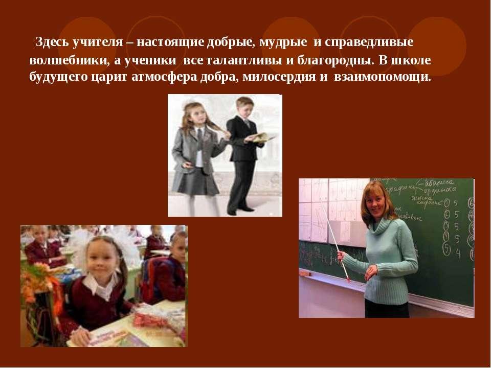 Здесь учителя – настоящие добрые, мудрые и справедливые волшебники, а ученики...