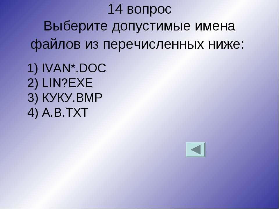 14 вопрос Выберите допустимые имена файлов из перечисленных ниже: 1) IVAN*.DO...