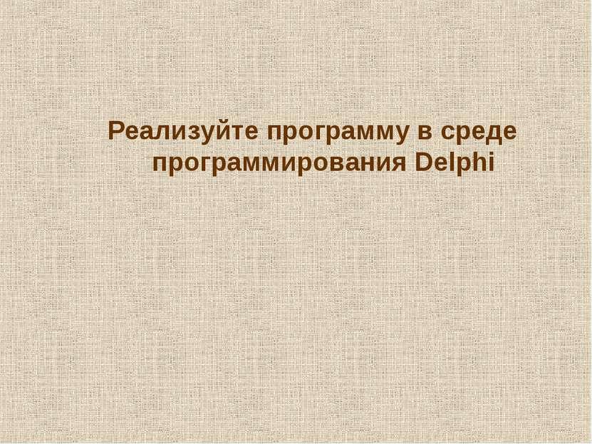 Реализуйте программу в среде программирования Delphi