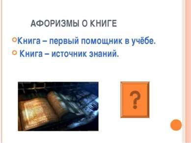 АФОРИЗМЫ О КНИГЕ Книга – первый помощник в учёбе. Книга – источник знаний.