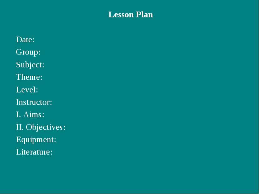 Lesson Plan Date: Group: Subject: Theme: Level: Instructor: I. Aims: II. Obje...