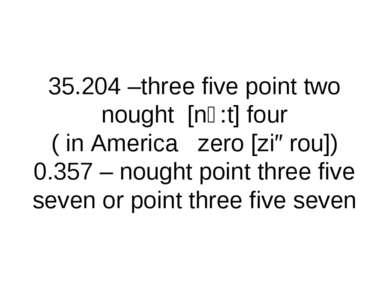 35.204 –three five point two nought [nↄ:t] four ( in America zero [ziərou]) 0...