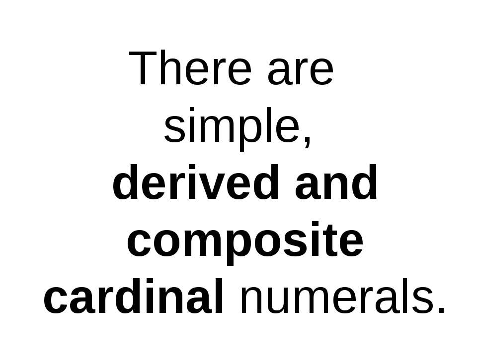 There are simple, derived and composite cardinal numerals.
