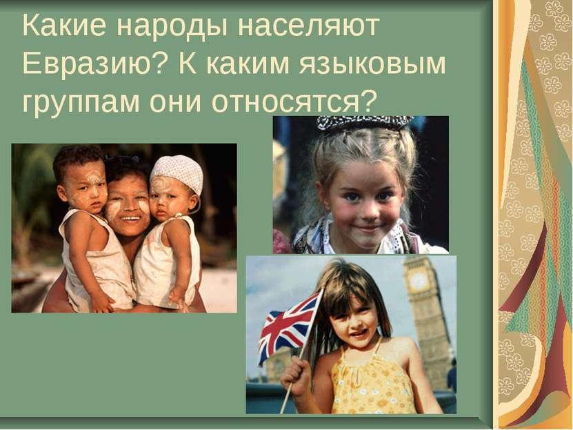 Какие народы населяют Евразию? К каким языковым группам они относятся?