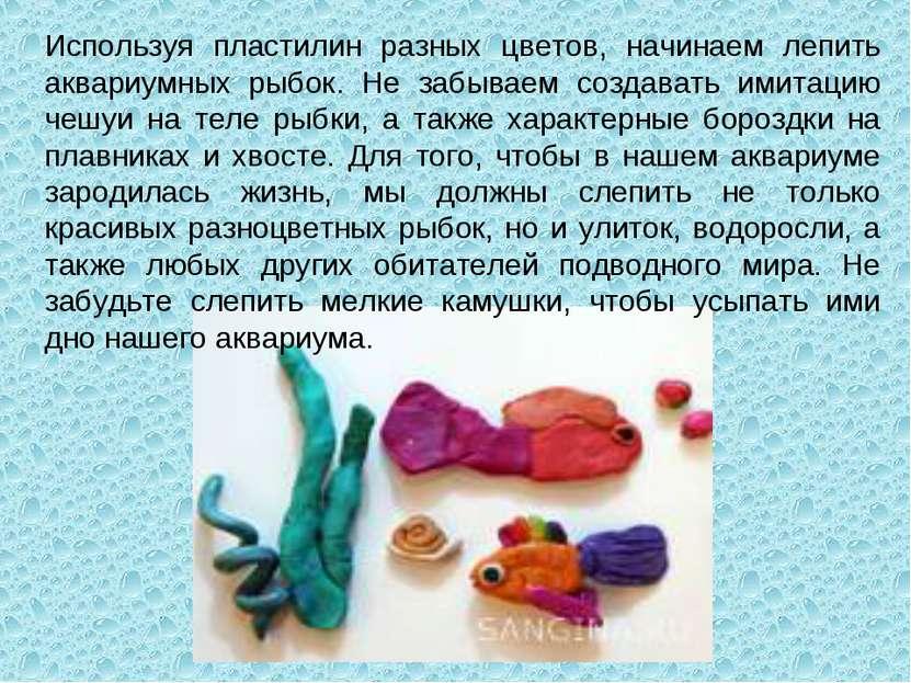 Используя пластилин разных цветов, начинаем лепить аквариумных рыбок. Не забы...