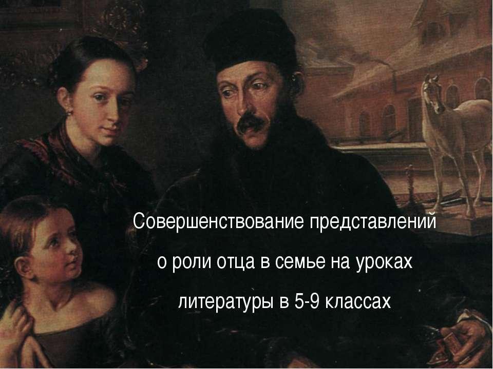 Совершенствование представлений о роли отца в семье на уроках литературы в 5-...
