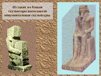 Из таких же блоков скульпторы вытесывали монументальные скульптуры.
