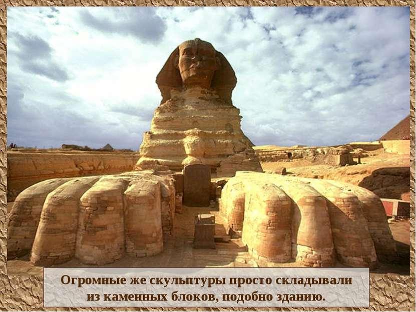 Огромные же скульптуры просто складывали из каменных блоков, подобно зданию.