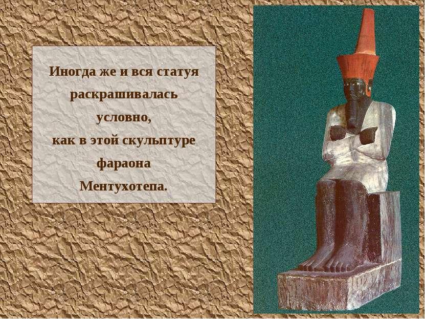 Иногда же и вся статуя раскрашивалась условно, как в этой скульптуре фараона ...