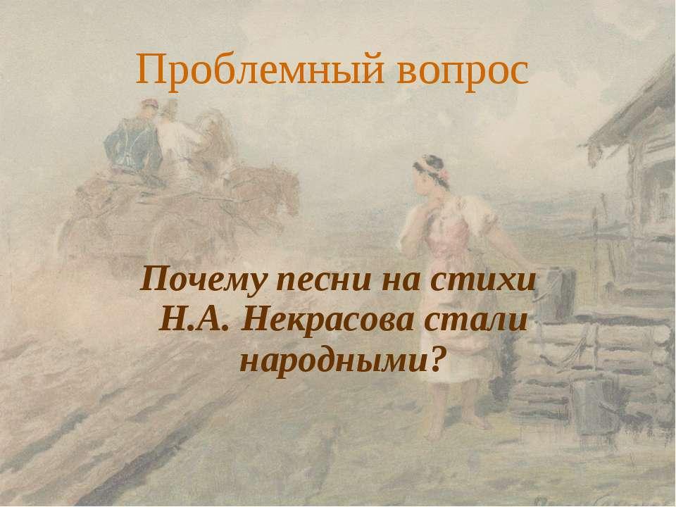 Проблемный вопрос Почему песни на стихи Н.А. Некрасова стали народными?