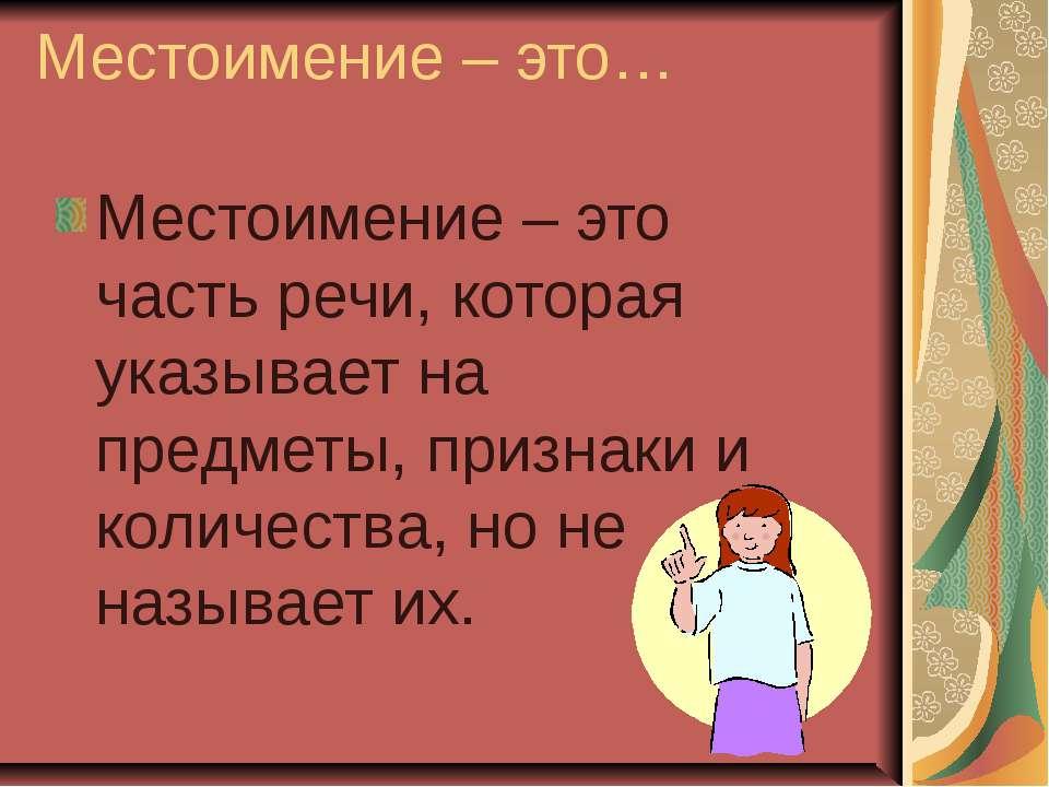 Местоимение – это… Местоимение – это часть речи, которая указывает на предмет...