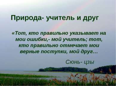 Природа- учитель и друг «Тот, кто правильно указывает на мои ошибки,- мой учи...