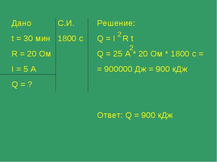 Дано t = 30 мин R = 20 Ом I = 5 A Q = ? С.И. 1800 с Решение: Q = I R t Q = 25...