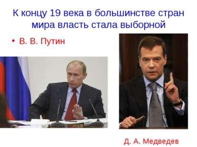 К концу 19 века в большинстве стран мира власть стала выборной В. В. Путин Д....