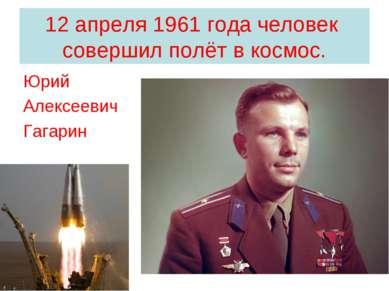 12 апреля 1961 года человек совершил полёт в космос. Юрий Алексеевич Гагарин