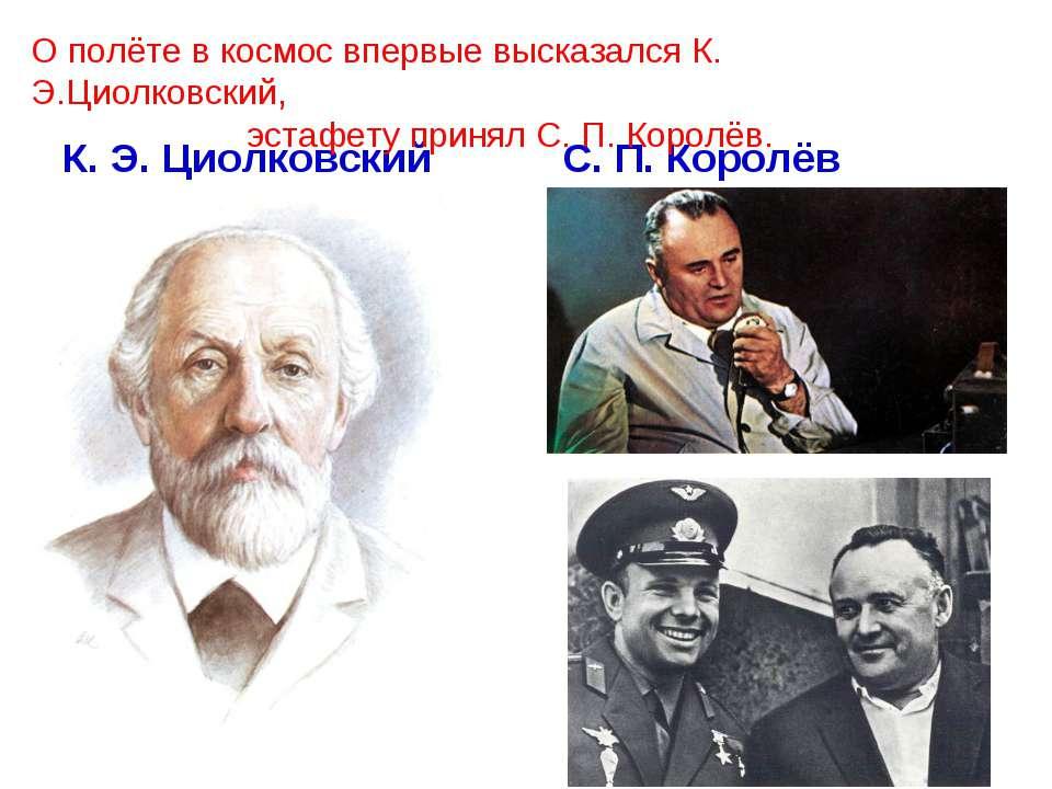 К. Э. Циолковский С. П. Королёв О полёте в космос впервые высказался К. Э.Цио...
