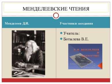 Менделеев Д.И. Участники заседания Учитель: Ботылева В.Е. МЕНДЕЛЕЕВСКИЕ ЧТЕНИЯ