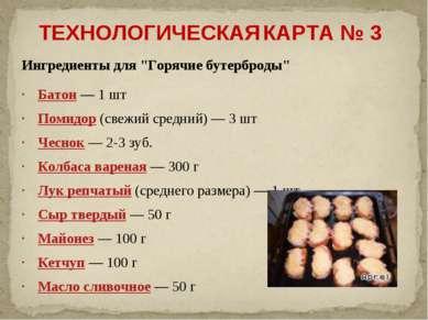 """ТЕХНОЛОГИЧЕСКАЯ КАРТА № 3 Ингредиенты для """"Горячие бутерброды"""" Батон — 1 шт П..."""