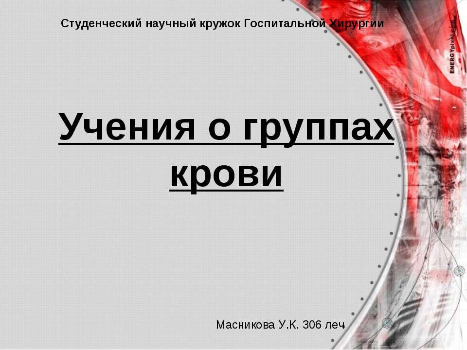 Учения о группах крови Студенческий научный кружок Госпитальной Хирургии Масн...