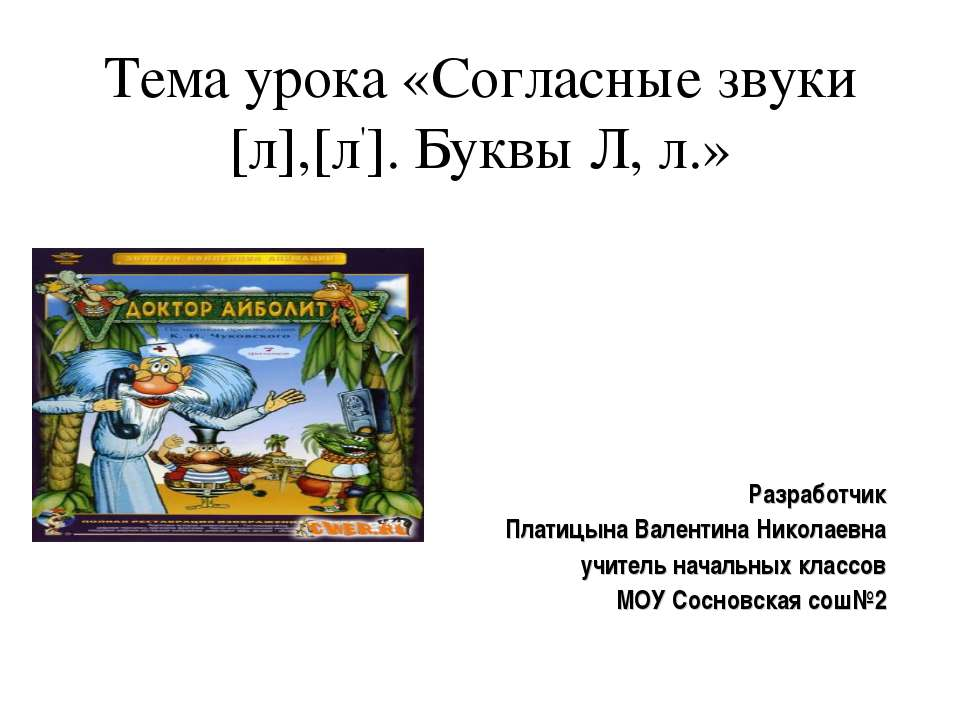 Тема урока «Согласные звуки [л],[л']. Буквы Л, л.»   Разработчик Платицына ...