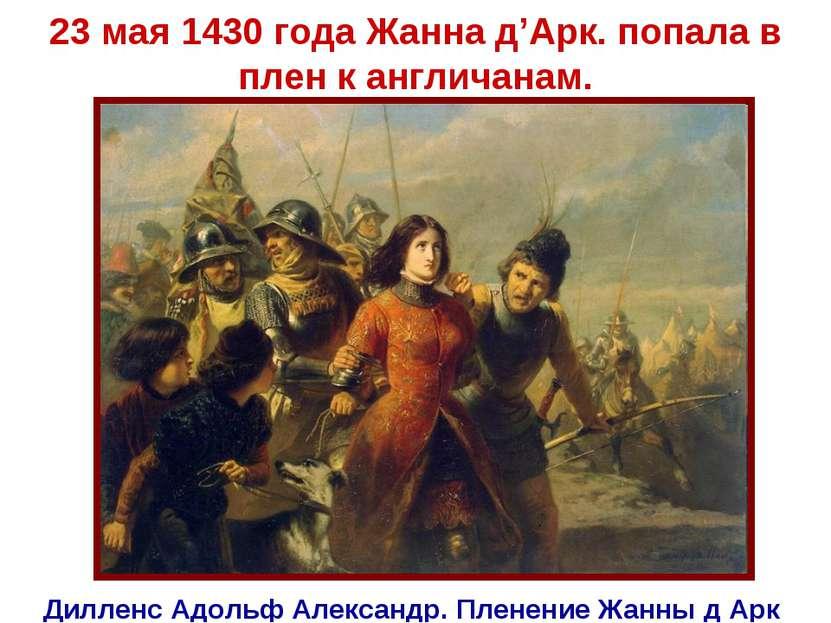 23 мая 1430 года Жанна д'Арк. попала в плен к англичанам. Дилленс Адольф Алек...