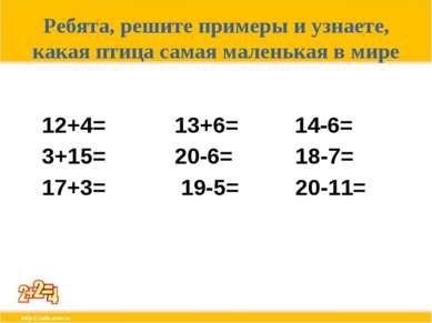 Ребята, решите примеры и узнаете, какая птица самая маленькая в мире 12+4= 13...