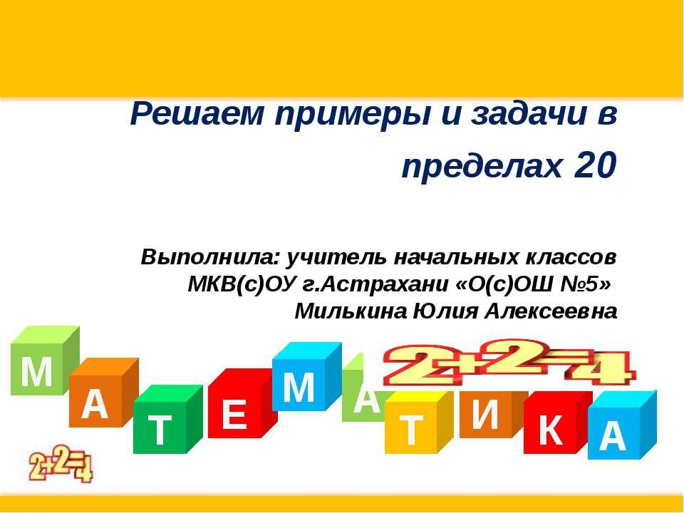 Решаем примеры и задачи в пределах 20 Выполнила: учитель начальных классов МК...