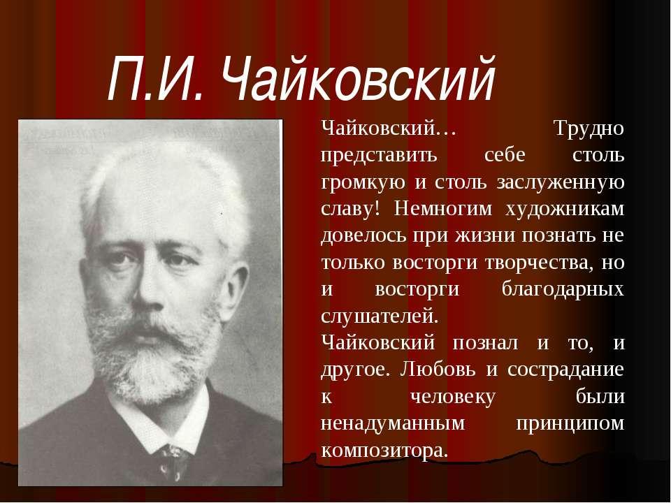 П.И. Чайковский Чайковский… Трудно представить себе столь громкую и столь зас...