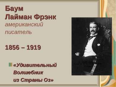 Баум Лайман Фрэнк американский писатель 1856 – 1919 «Удивительный Волшебник и...