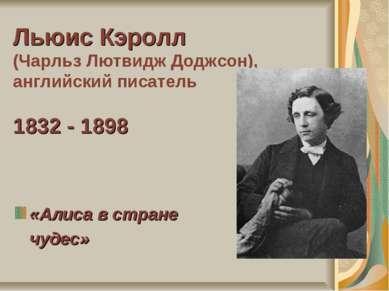 Льюис Кэролл (Чарльз Лютвидж Доджсон), английский писатель 1832 - 1898 «Алиса...